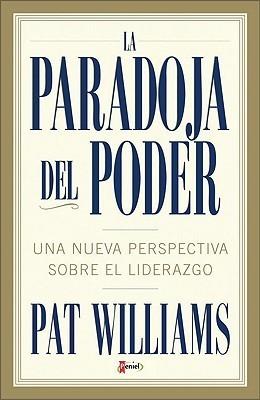 La Paradoja del Poder: Una Nueva Perspectiva Sobre el Liderazgo Pat Williams