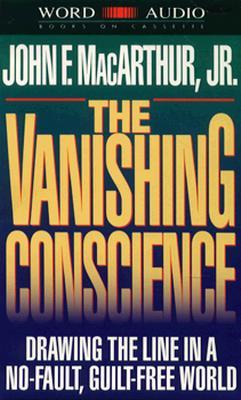 Vanishing Conscience: Drawing the Line in a No-Fault, Guilt-Free World  by  John F. MacArthur Jr.