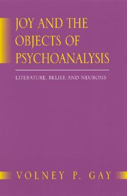 Joy and the Objects of Psychoanalysis: Literature, Belief, and Neurosis Volney P. Gay