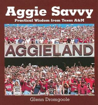 Aggie Savvy: Practical Wisdom from Texas A&M  by  Glenn Dromgoole