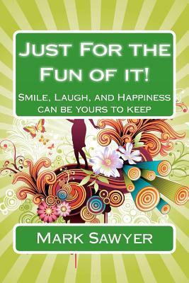 Just for the Fun of It!: Smile, Laugh, and Happiness Can Be Yours to Keep  by  Mark Sawyer