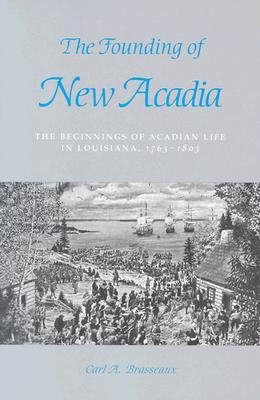 The Founding of New Acadia: The Beginnings of Acadian Life in Louisiana, 1765--1803  by  Carl A. Brasseaux