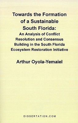 Towards the Formation of a Sustainable South Florida: An Analysis of Conflict Resolution and Consensus Building in the South Florida Ecosystem Restoration Initiative Arthur Oyola-Yemaiel
