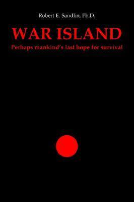 War Island: Perhaps Mankinds Last Hope of Survival Robert E. Sandlin