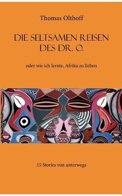 Die seltsamen Reisen des Dr. O.: oder wie ich lernte, Afrika zu lieben  by  Thomas Olthoff