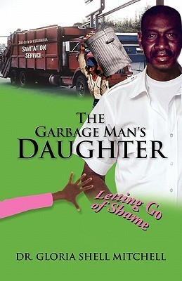 The Garbage Mans Daughter: Letting Go of Shame  by  Gloria Shell Mitchell