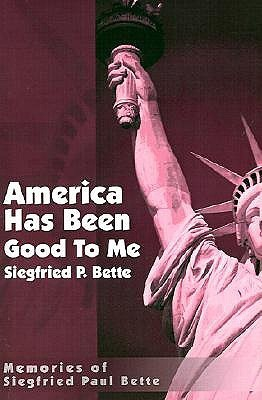America Has Been Good to Me: Memories of Siegfried Paul Bette  by  Siegfried P Bette