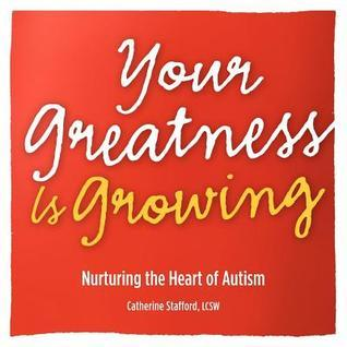 Your Greatness Is Growing- Nurturing the Heart of Autism Catherine Stafford