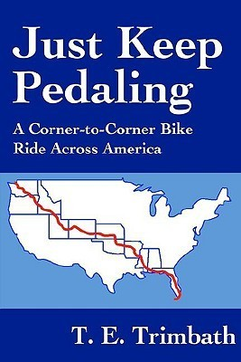 Just Keep Pedaling: A Corner-To-Corner Bike Ride Across America T.E. Trimbath