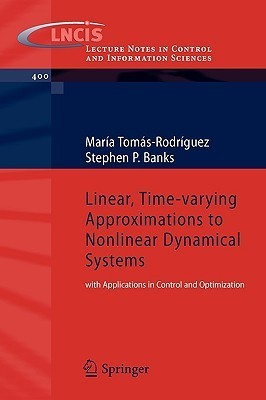 Linear, Time Varying Approximations To Nonlinear Dynamical Systems: With Applications In Control And Optimization (Lecture Notes In Control And Information Sciences)  by  Maria Tomas-Rodriguez