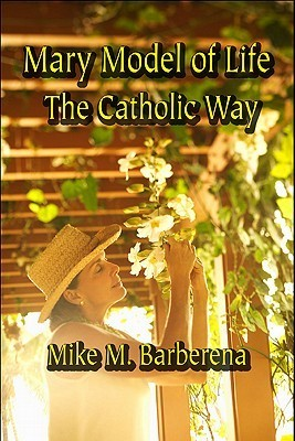 Mary Model of Life: The Catholic Way  by  Mike M. Barberena