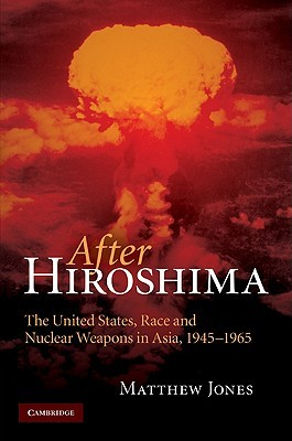 After Hiroshima: The United States, Race and Nuclear Weapons in Asia, 1945-1965  by  Matthew  Jones