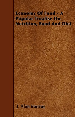 Economy of Food - A Popular Treatise on Nutrition, Food and Diet  by  J. Alan Murray