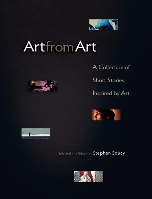 Art From Art: A Collection Of Short Stories Inspired By Art  by  Stephen Soucy