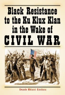 Black Resistance to the Ku Klux Klan in the Wake of Civil War Kwando Mbiassi Kinshasa