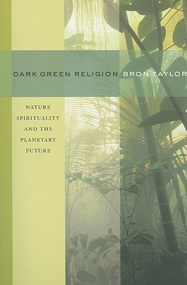 Dark Green Religion: Nature Spirituality and the Planetary Future Bron Taylor