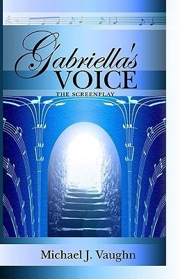 Gabriellas Voice: The Screenplay Michael J. Vaughn