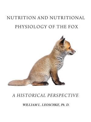 Nutrition and Nutritional Physiology of the Fox: A Historical Perspective  by  William L. Leoschke