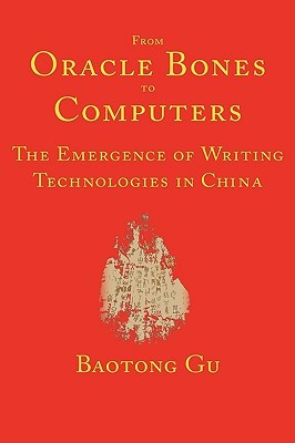 From Oracle Bones to Computers: The Emergence of Writing Technologies in China  by  Baotong Gu