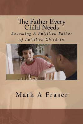 The Father Every Child Needs: Becoming a Fulfilled Father of Fulfilled Children  by  Pas. Mark Anthony Fraser