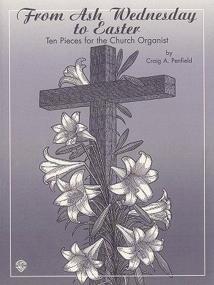 From Ash Wednesday to Easter: Ten Pieces for the Church Organist Craig A. Penfield
