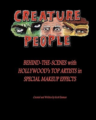 Creature People: Behind-The-Scenes with Hollywoods Top Artists in Special Makeup Effects Scott Essman