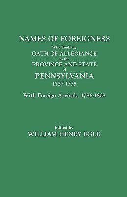 Names of Foreigners Who Took the Oath of Allegiance to the Province and State of Pennsylvania, 1727-1775. with the Foreign Arrivals, 1786-1808  by  William H. Egle