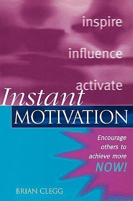 Instant Motivation: Encourage Others to Achieve More Now! Brian Clegg