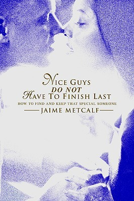 Nice Guys Do Not Have to Finish Last: How to Find and Keep That Special Someone Jaime Metcalf
