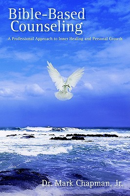 Bible-Based Counseling: A Professional Approach to Inner Healing and Personal Growth  by  Mark Chapman Jr.