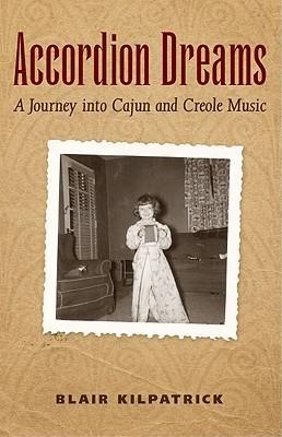 Accordion Dreams: A Journey Into Cajun and Creole Music Blair Kilpatrick
