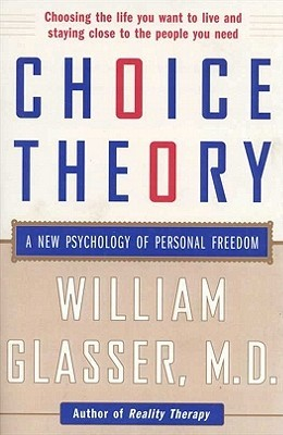 Choice Theory: A New Psychology of Personal Freedom William Glasser