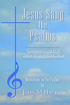 Jesus Sang the Psalms: Learning about God While Singing the Psalms  by  John M. Harris