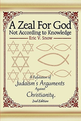 A Zeal for God Not According to Knowledge: A Refutation of Judaisms Arguments Against Christianity, 2nd Edition Eric Snow
