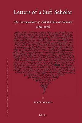 Letters of a Sufi Scholar: The Correspondence of Abd Al-Ghani Al-Nabulusi (1641-1731) Samer Akkach
