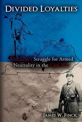 Divided Loyalties: Kentuckys Struggle for Armed Neutrality in the Civil War  by  James Finck