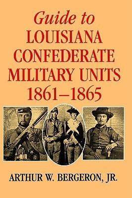 Guide to Louisiana Confederate Military Units, 1861--1865 Arthur W. Bergeron Jr.