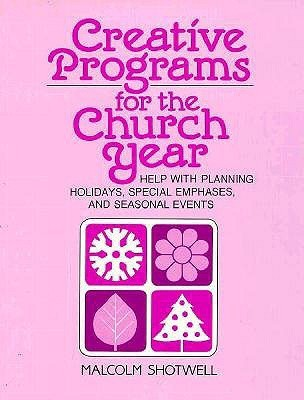 Creative Programs for the Church Year: Help with Planning Holidays, Special Emphases, and Seasonal Events  by  Malcom G. Schtwell