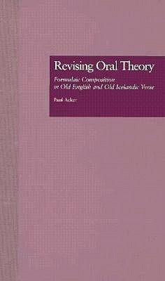 Revising Oral Theory: Formulaic Composition in Old English and Old Icelandic Verse  by  Paul Acker