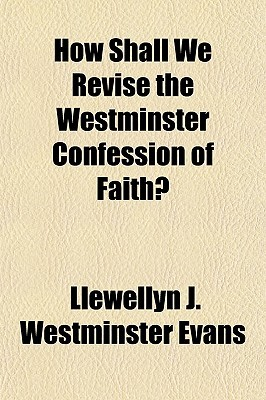 How Shall We Revise the Westminster Confession of Faith?  by  Llewellyn J. Westminster Evans