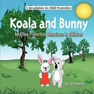 Koala and Bunny: Instilling Protective Behaviours in Children  by  Al Smith