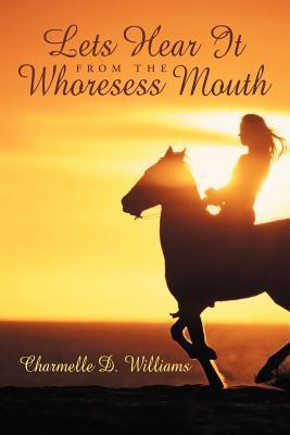 Lets Hear It from the Whoresess Mouth  by  Charmelle D. Williams