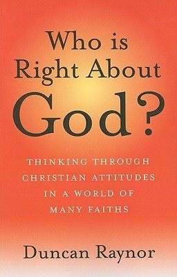 Who Is Right About God?: Thinking Through Christian Attitudes In A World Of Many Faiths Duncan Raynor