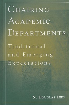 Chairing Academic Departments: Traditional and Emerging Expectations  by  N. Douglas Lees