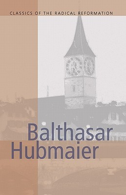 The Anabaptists: Extracts from the Writings of Various Authors  by  Balthasar Hubmaier