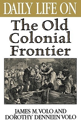 Daily Life on the Old Colonial Frontier  by  James M. Volo