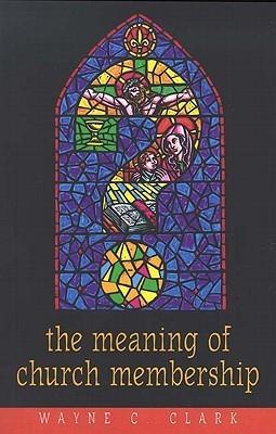 The Meaning of Church Membership  by  Wayne C. Clark