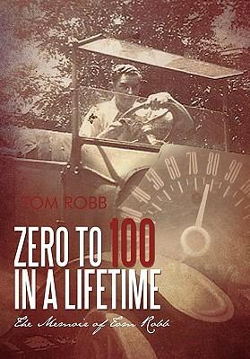 Zero to 100 in a Lifetime: The Memoir of Tom Robb Tom Robb