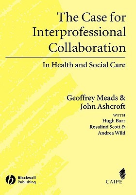 The Case for Interprofessional Collaboration: In Health and Social Care  by  Geoff Meads
