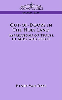 Out-Of-Doors in the Holy Land: Impressions of Travel in Body and Spirit  by  Henry Van Dyke